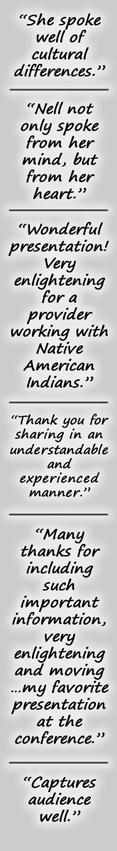 """She spoke well of cultural differences."" ""Nell not only spoke from her mind, but from her heart."" ""Wonderful presentation! Very enlightening for a provider working with Native American Indians."" ""Thank you for sharing in an understandable and experienced manner."" ""Many thanks for including such important information -- very enlightening and moving... my favorite presentation at the conference."" ""Captures the audience well."""